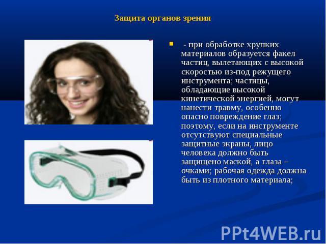 Защита органов зрения - при обработке хрупких материалов образуется факел частиц, вылетающих с высокой скоростью из-под режущего инструмента; частицы, обладающие высокой кинетической энергией, могут нанести травму, особенно опасно повреждение глаз; …