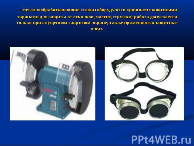 - металлообрабатывающие станки оборудуются прочными защитными экранами для защиты от осколков, частиц стружки; работа допускается только при опущенном защитном экране; также применяются защитные очки.