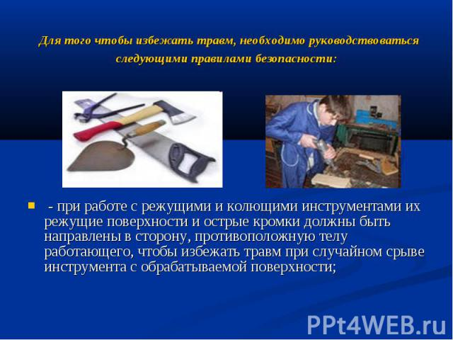Для того чтобы избежать травм, необходимо руководствоваться следующими правилами безопасности: - при работе с режущими и колющими инструментами их режущие поверхности и острые кромки должны быть направлены в сторону, противоположную телу работающего…