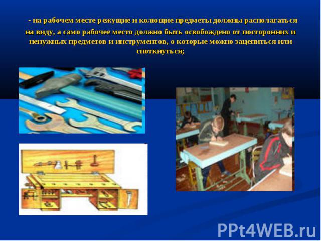 - на рабочем месте режущие и колющие предметы должны располагаться на виду, а само рабочее место должно быть освобождено от посторонних и ненужных предметов и инструментов, о которые можно зацепиться или споткнуться;