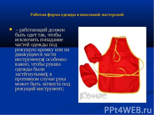 Рабочая форма одежды в школьной мастерской - работающий должен быть одет так, чтобы исключить попадание частей одежды под режущую кромку или на движущиеся части инструмента( особенно важно, чтобы рукава одежды были застёгнутыми); в противном случае …