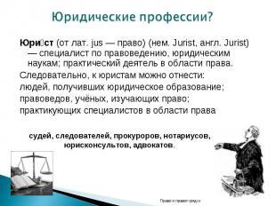 Юридические профессии? Юри ст (от лат. jus — право) (нем. Jurist, англ. Jurist)