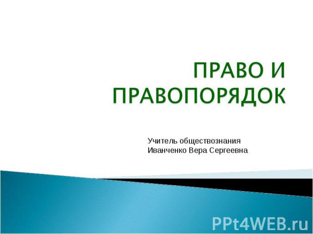 Право и правопорядок Учитель обществознания Иванченко Вера Сергеевна