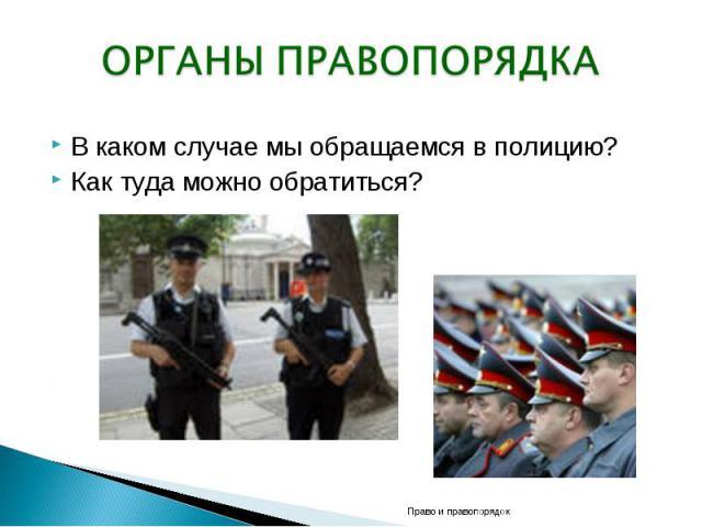 ОРГАНЫ ПРАВОПОРЯДКА В каком случае мы обращаемся в полицию? Как туда можно обратиться?