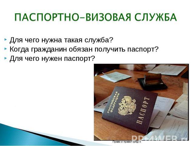 ПАСПОРТНО-ВИЗОВАЯ СЛУЖБА Для чего нужна такая служба? Когда гражданин обязан получить паспорт? Для чего нужен паспорт?