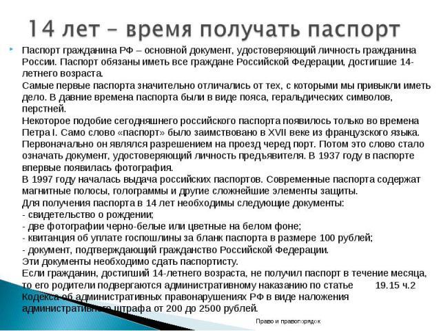 14 лет – время получать паспорт Паспорт гражданина РФ – основной документ, удостоверяющий личность гражданина России. Паспорт обязаны иметь все граждане Российской Федерации, достигшие 14-летнего возраста. Самые первые паспорта значительно отличалис…
