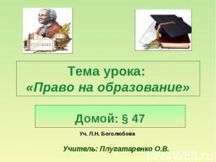 Тема урока: «Право на образование» Домой: § 47 Уч. Л.Н. Боголюбова Учитель: Плуг