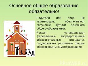Основное общее образование обязательно! Родители или лица, их заменяющие, обеспе