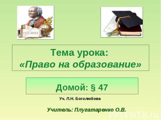Тема урока: «Право на образование» Домой: § 47 Уч. Л.Н. Боголюбова Учитель: Плугатаренко О.В.