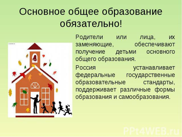 Основное общее образование обязательно! Родители или лица, их заменяющие, обеспечивают получение детьми основного общего образования. Россия устанавливает федеральные государственные образовательные стандарты, поддерживает различные формы образовани…