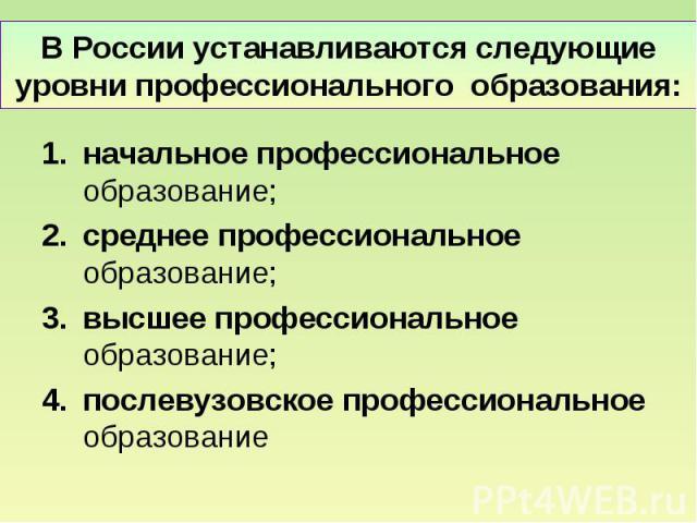 В России устанавливаются следующие уровни профессионального образования: начальное профессиональное образование; среднее профессиональное образование; высшее профессиональное образование; послевузовское профессиональное образование