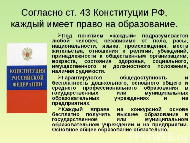 Согласно ст. 43 Конституции РФ, каждый имеет право на образование. Под понятием «каждый» подразумевается любой человек, независимо от пола, расы, национальности, языка, происхождения, места жительства, отношения к религии, убеждений, принадлежности …