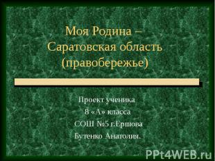Моя Родина – Саратовская область (правобережье) Проект ученика 8 «А» класса СОШ