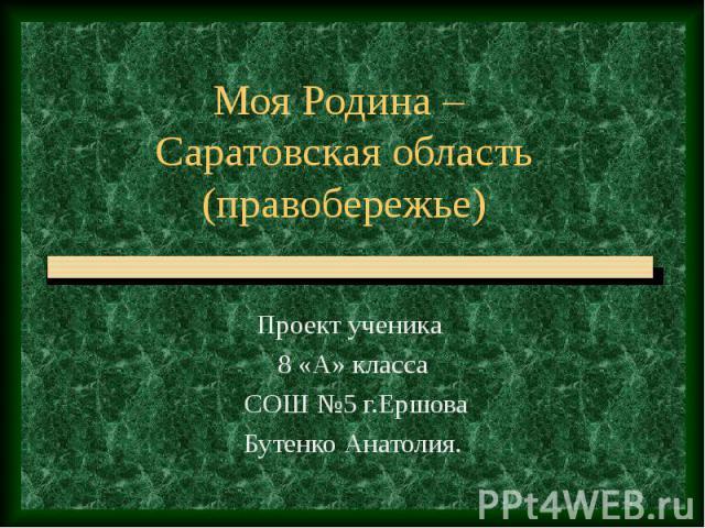 Моя Родина – Саратовская область (правобережье) Проект ученика 8 «А» класса СОШ №5 г.Ершова Бутенко Анатолия.