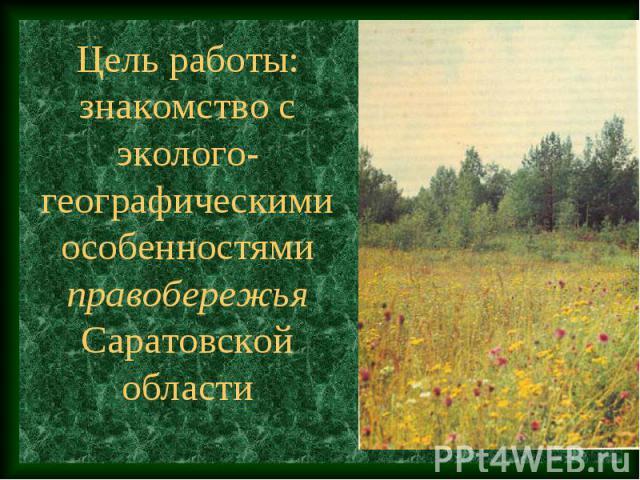 Цель работы: знакомство с эколого-географическими особенностями правобережья Саратовской области