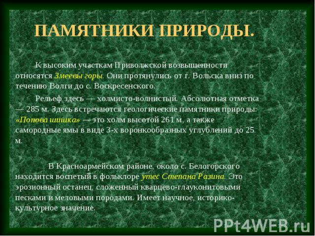 Памятники природы. К высоким участкам Приволжской возвышенности относятся Змеевы горы. Они протянулись от г. Вольска вниз по течению Волги до с. Воскресенского. Рельеф здесь — холмисто-волнистый. Абсолютная отметка — 285 м. Здесь встречаются геологи…