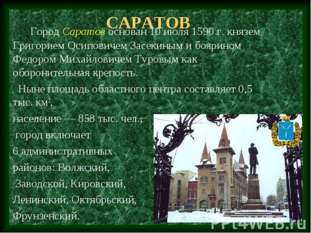Саратов Город Саратов основан 10 июля 1590 г. князем Григорием Осиповичем Засекиным и боярином Федором Михайловичем Туровым как оборонительная крепость. Ныне площадь областного центра составляет 0,5 тыс. км2, население — 858 тыс. чел., город включае…