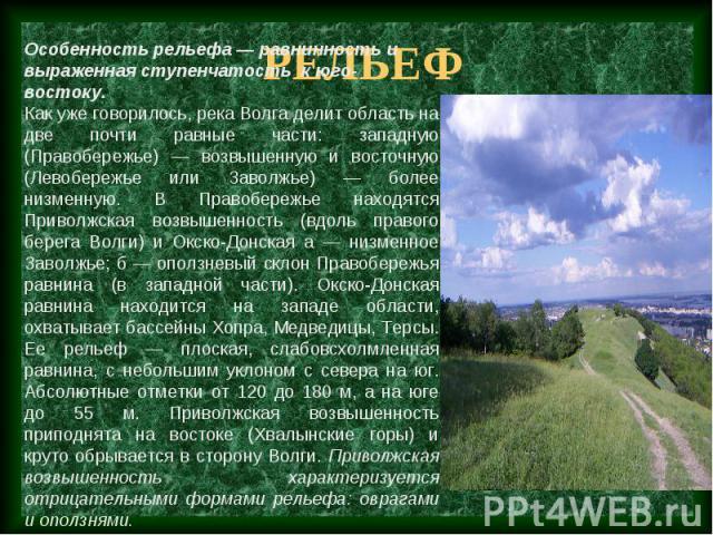 Особенность рельефа — равнинность и выраженная ступенчатость к юго-востоку. Как уже говорилось, река Волга делит область на две почти равные части: западную (Правобережье) — возвышенную и восточную (Левобережье или Заволжье) — более низменную. В Пра…