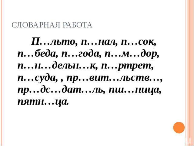 Словарная работа П…льто, п…нал, п…сок, п…беда, п…года, п…м…дор, п…н…дельн…к, п…ртрет, п…суда, , пр…вит…льств…, пр…дс…дат…ль, пш…ница, пятн…ца.