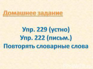 Домашнее задание Упр. 229 (устно) Упр. 222 (письм.) Повторять словарные слова