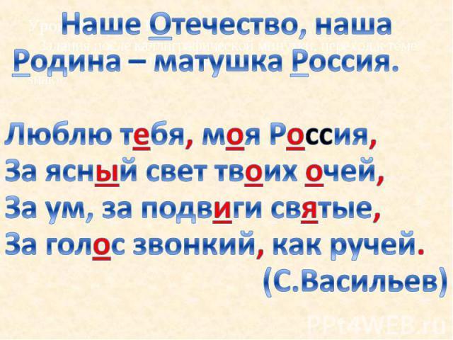 Наше Отечество, наша Родина – матушка Россия. Люблю тебя, моя Россия, За ясный свет твоих очей, За ум, за подвиги святые, За голос звонкий, как ручей. (С.Васильев)
