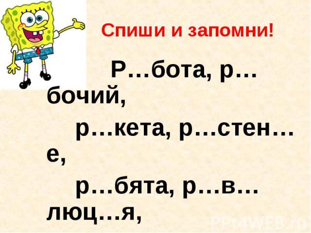 Спиши и запомни! Р…бота, р…бочий, р…кета, р…стен…е, р…бята, р…в…люц…я, р…сун…к, род…на, Р…ссия, рус……кий.