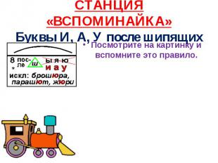 СТАНЦИЯ «ВСПОМИНАЙКА» Буквы И, А, У после шипящих Посмотрите на картинку и вспом