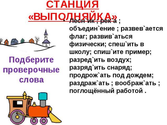 СТАНЦИЯ «ВЫПОЛНЯЙКА» Подберите проверочные слова Лесн`ик ; рек`а ; объедин`ение ; развев`ается флаг; развив`аться физически; спеш`ить в школу; спиш`ите пример; разред`ить воздух; разряд`ить снаряд; продрож`ать под дождем; раздраж`ать ; воображ`ать ;…