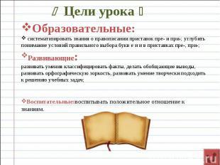 Цели урока Образовательные: систематизировать знания о правописании приставок пр