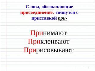 Слова, обозначающие присоединение, пишутся с приставкой при- Принимают Приклеива