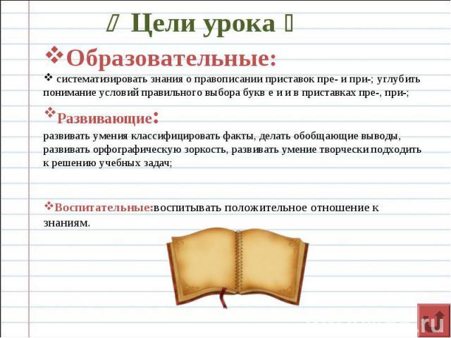 Цели урока Образовательные: систематизировать знания о правописании приставок пре- и при-; углубить понимание условий правильного выбора букв е и и в приставках пре-, при-; Развивающие: развивать умения классифицировать факты, делать обобщающие выво…