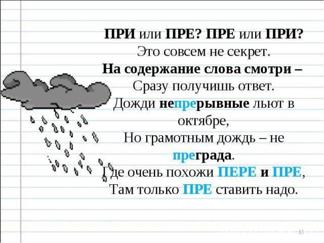 ПРИ или ПРЕ? ПРЕ или ПРИ? Это совсем не секрет. На содержание слова смотри – Сразу получишь ответ. Дожди непрерывные льют в октябре, Но грамотным дождь – не преграда. Где очень похожи ПЕРЕ и ПРЕ, Там только ПРЕ ставить надо.