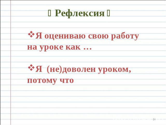 Рефлексия Я оцениваю свою работу на уроке как … Я (не)доволен уроком, потому что