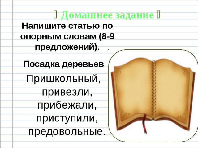 Домашнее задание Напишите статью по опорным словам (8-9 предложений). Посадка деревьев Пришкольный, привезли, прибежали, приступили, предовольные.