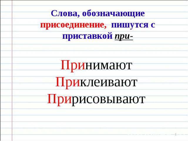 Слова, обозначающие присоединение, пишутся с приставкой при- Принимают Приклеивают Пририсовывают