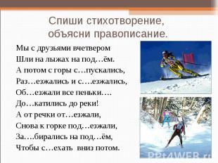 Спиши стихотворение, объясни правописание. Мы с друзьями вчетвером Шли на лыжах