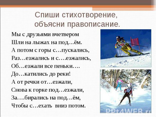 Спиши стихотворение, объясни правописание. Мы с друзьями вчетвером Шли на лыжах на под…ём. А потом с горы с…пускались, Раз…езжались и с….езжались, Об…езжали все пеньки…. До…катились до реки! А от речки от…езжали, Снова к горке под…езжали, За….бирали…