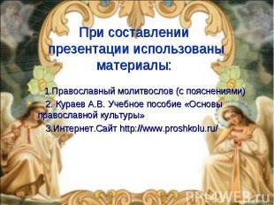 При составлении презентации использованы материалы: 1.Православный молитвослов (