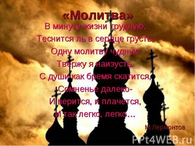 «Молитва» В минуту жизни трудную, Теснится ль в сердце грусть, Одну молитву чудную Твержу я наизусть. С души как бремя скатится, Сомненье далеко- И верится, и плачется, И так легко, легко…