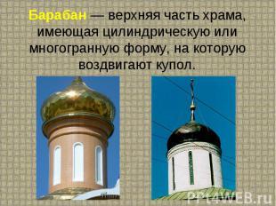 Барабан — верхняя часть храма, имеющая цилиндрическую или многогранную форму, на