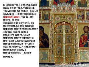 В иконостасе, отделяющем храм от алтаря, устроены три двери. Средние - самые бол