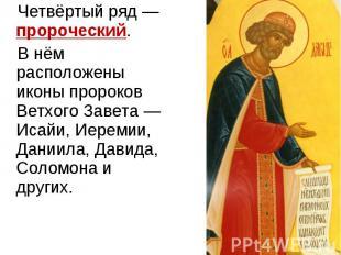 Четвёртый ряд — пророческий. В нём расположены иконы пророков Ветхого Завета — И