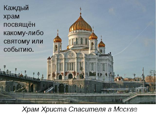 Каждый храм посвящён какому-либо святому или событию. Храм Христа Спасителя в Москве