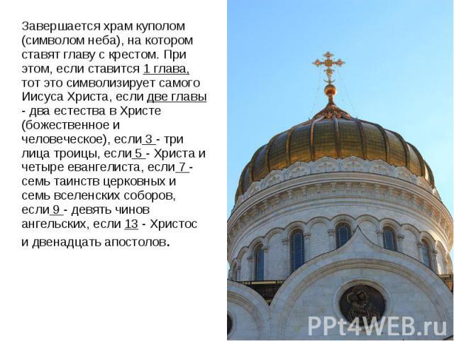 Завершается храм куполом (символом неба), на котором ставят главу с крестом. При этом, если ставится 1 глава, тот это символизирует самого Иисуса Христа, если две главы - два естества в Христе (божественное и человеческое), если 3 - три лица троицы,…
