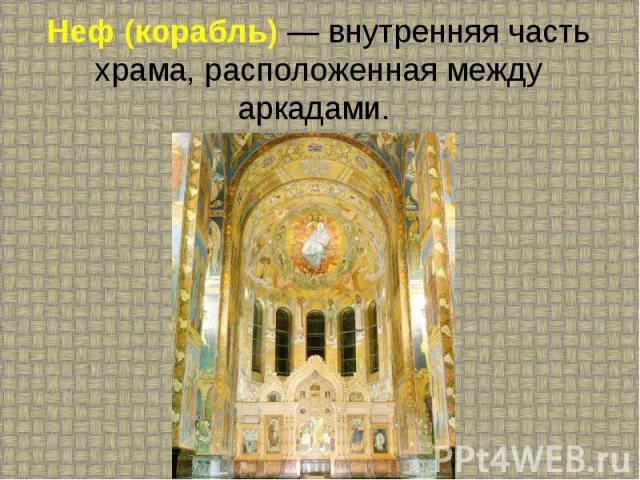 Неф (корабль) — внутренняя часть храма, расположенная между аркадами.