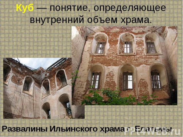 Куб — понятие, определяющее внутренний объем храма. Развалины Ильинского храма г. Елатьмы