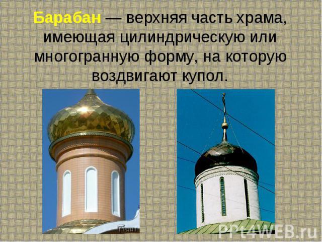 Барабан — верхняя часть храма, имеющая цилиндрическую или многогранную форму, на которую воздвигают купол.