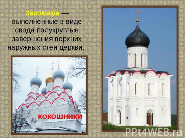Закомара — выполненные в виде свода полукруглые завершения верхних наружных стен церкви.