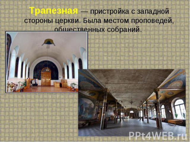 Трапезная — пристройка с западной стороны церкви. Была местом проповедей, общественных собраний.