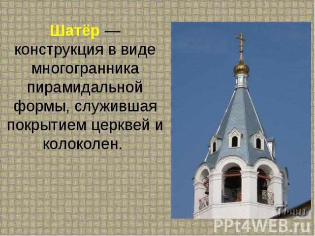 Шатёр — конструкция в виде многогранника пирамидальной формы, служившая покрытием церквей и колоколен.